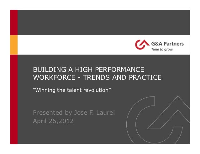 """BUILDING A HIGH PERFORMANCEWORKFORCE - TRENDS AND PRACTICE""""Winning the talent revolution""""Presented by Jose F. LaurelApril ..."""