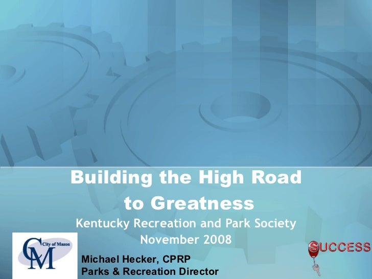 Building the High Road  to Greatness Kentucky Recreation and Park Society November 2008 Michael Hecker, CPRP Parks & Recre...