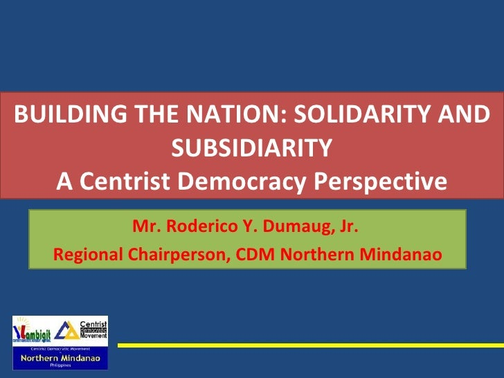 BUILDING THE NATION: SOLIDARITY AND SUBSIDIARITY A Centrist Democracy Perspective Mr. Roderico Y. Dumaug, Jr.  Regional Ch...