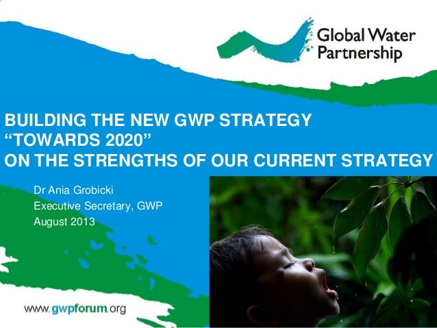 "BUILDING THE NEW GWP STRATEGY ""TOWARDS 2020"" ON THE STRENGTHS OF OUR CURRENT STRATEGY Dr Ania Grobicki Executive Secretary..."