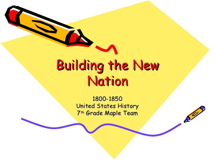 Building the New Nation 1800-1850 United States History 7 th  Grade Maple Team