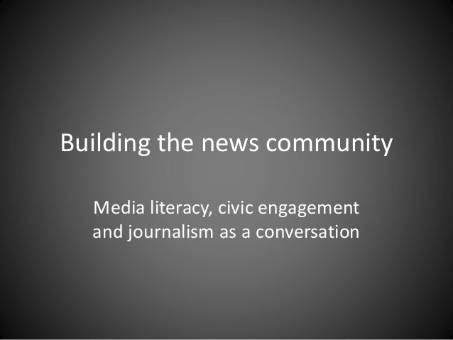 Building the news community Media literacy, civic engagement and journalism as a conversation
