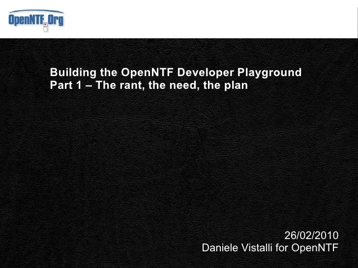 Building the OpenNTF Developer Playground Part 1 – The need and the plan 15/03/2010 Daniele Vistalli