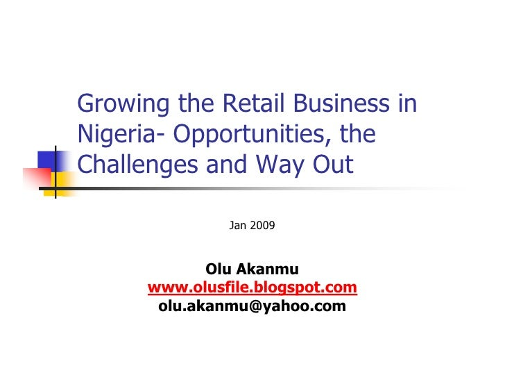 Growing the Retail Business inNigeria- Opportunities, theChallenges and Way Out               Jan 2009             Olu Aka...