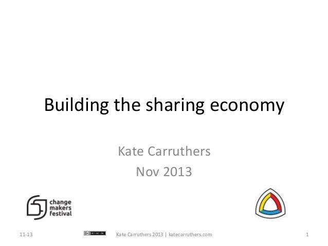Building	   the	   sharing	   economy	    Kate	   Carruthers	    Nov	   2013	     11-­‐13	     Kate	   Carruthers	   2013	...