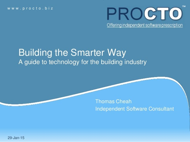 w w w . p r o c t o . b i z Thomas Cheah Independent Software Consultant 29-Jan-15 Building the Smarter Way A guide to tec...