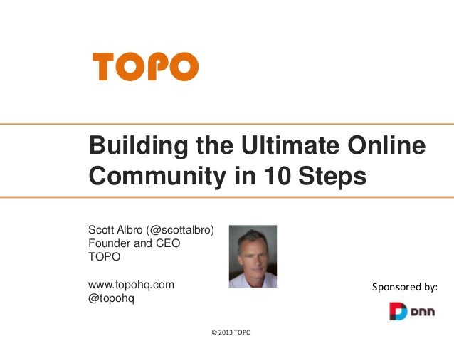 TOPO Building the Ultimate Online Community in 10 Steps Scott Albro (@scottalbro) Founder and CEO TOPO www.topohq.com @top...