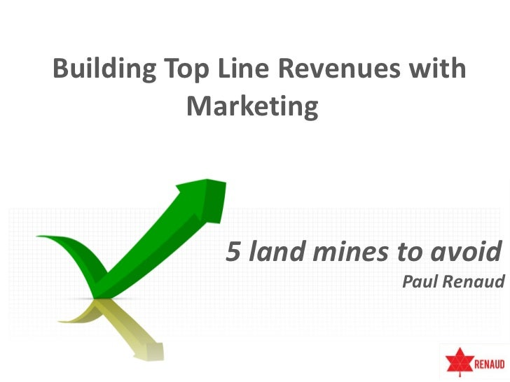 Building Top Line Revenues with           Marketing             5 land mines to avoid                          Paul Renaud