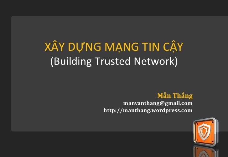 XÂY DỰNG MẠNG TIN CẬY(Building Trusted Network)                           Mẫn Thắng                 manvanthang@gmail.com ...
