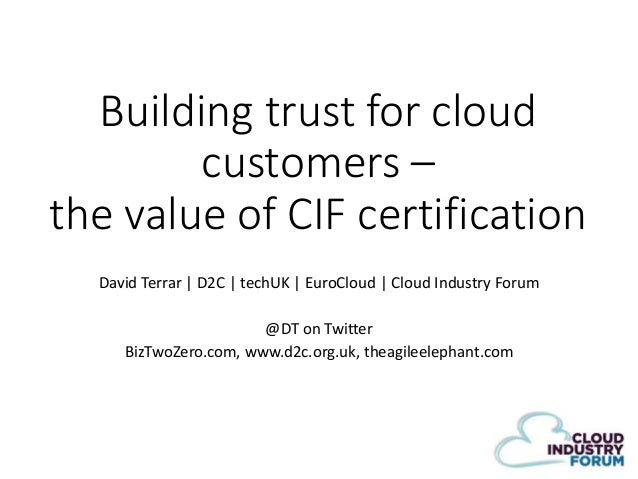 Building trust for cloud customers – the value of CIF certification David Terrar | D2C | techUK | EuroCloud | Cloud Indust...
