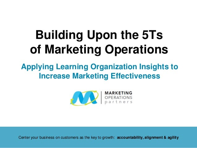 Building Upon the 5Ts    of Marketing OperationsApplying Learning Organization Insights to    Increase Marketing Effective...