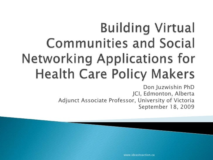 Building Virtual Communities and Social Networking Applications for Health Care Policy Makers<br />Don Juzwishin PhD<br />...