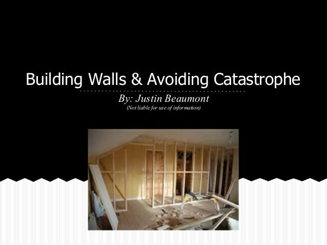 Building Walls & Avoiding Catastrophe            By: Justin Beaumont             (Not liable for use of information)