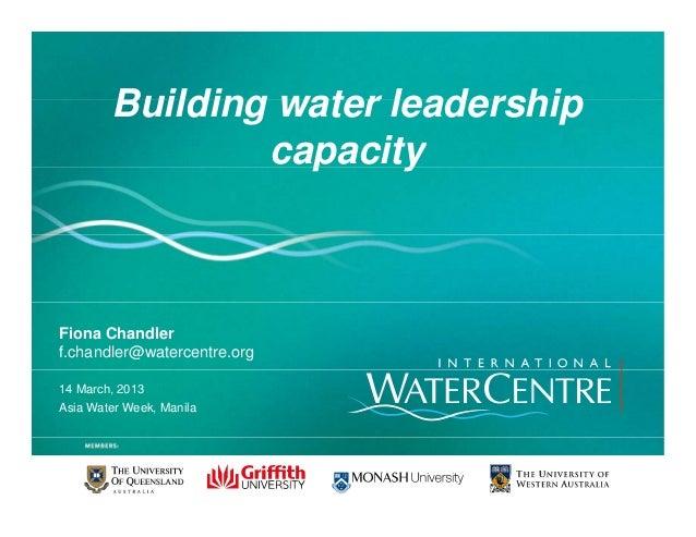 Building water leadershipBuilding water leadershipcapacityp yFiona Chandlerf.chandler@watercentre.org14 March, 2013Asia Wa...