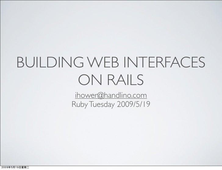 BUILDING WEB INTERFACES        ON RAILS        ihower@handlino.com       Ruby Tuesday 2009/5/19