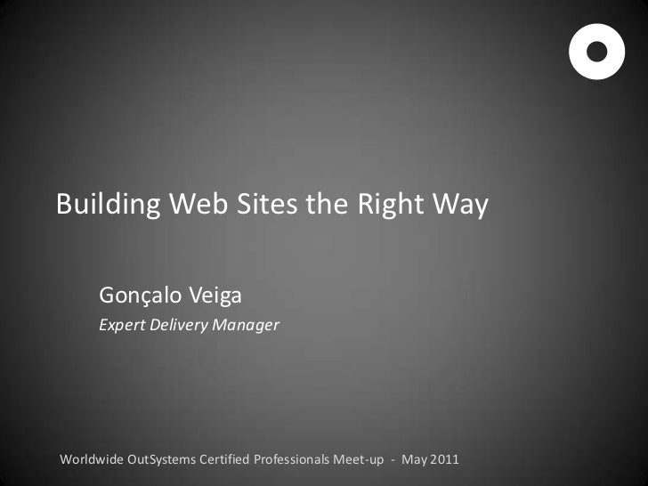 Building Web Sites the Right Way<br />Gonçalo Veiga<br />Expert Delivery Manager<br />Worldwide OutSystems Certified Profe...