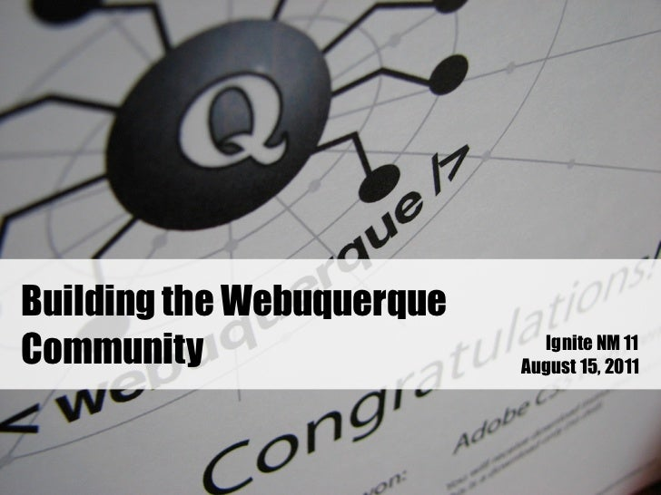 Building the WebuquerqueCommunity                    Ignite NM 11                           August 15, 2011