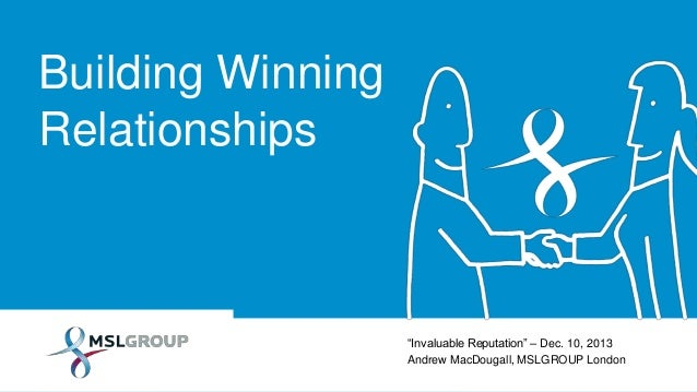 "Building Winning Relationships  ""Invaluable Reputation"" – Dec. 10, 2013 Andrew MacDougall, MSLGROUP London"