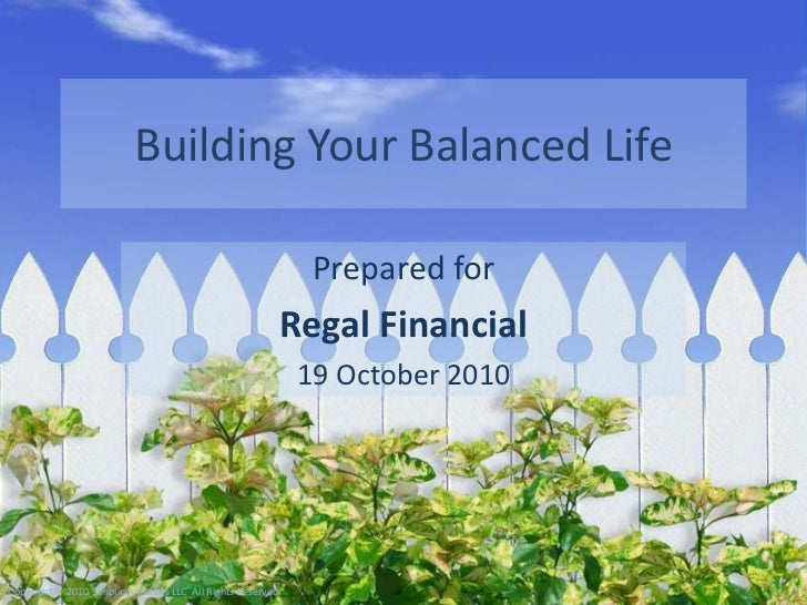 Building Your Balanced Life<br />Prepared for<br />Regal Financial<br />19 October 2010<br />Copyright © 2010 Simplicity T...
