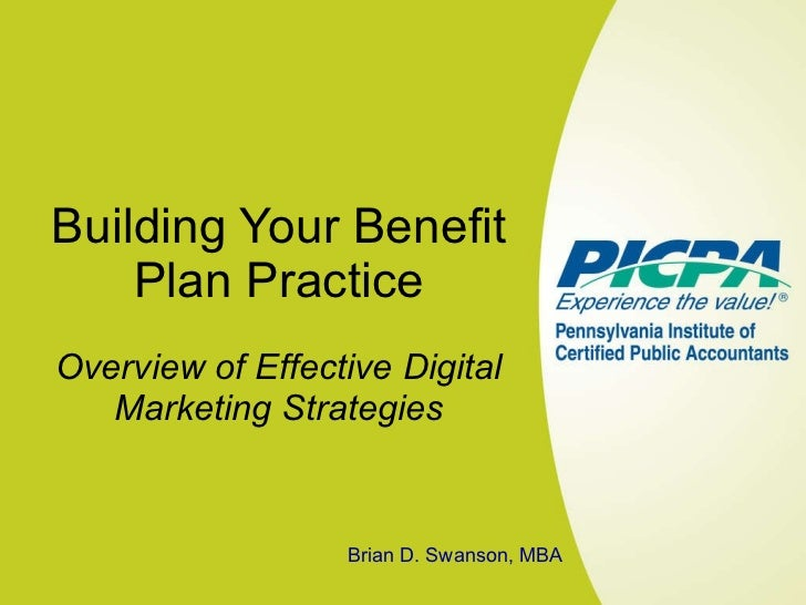 Building Your Benefit Plan Practice Overview of Effective Digital Marketing Strategies Brian D. Swanson, MBA