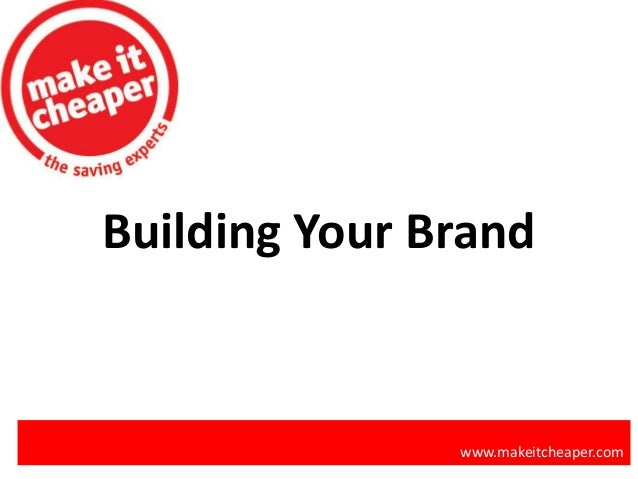 Building Your Brand www.makeitcheaper.com