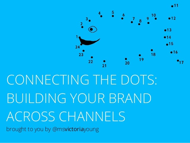 CONNECTING THE DOTS: BUILDING YOUR BRAND ACROSS CHANNELS brought to you by @msvictoriayoung