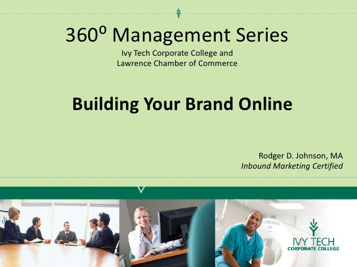 360⁰ Management SeriesIvy Tech Corporate College and<br />Lawrence Chamber of Commerce<br />Building Your Brand Online<br ...