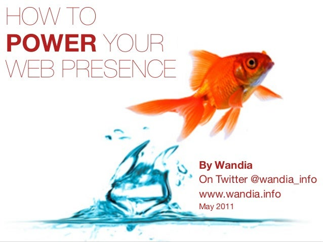 HOW TO POWER YOUR WEB PRESENCE By Wandia On Twitter @wandia_info www.wandia.info May 2011