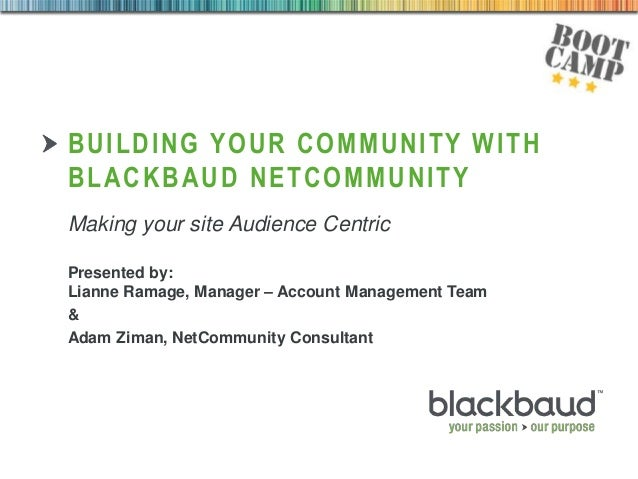 04/09/2013 BUILDING YOUR COMMUNITY WITH BLACKBAUD NETCOMMUNITY Making your site Audience Centric Presented by: Lianne Rama...