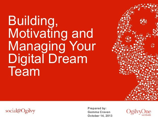 Building, Motivating and Managing Your Digital Dream Team Prepared by: Gemma Craven October 14, 2013