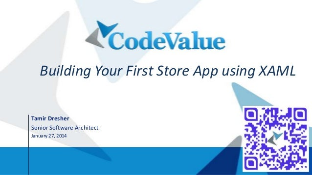 Building Your First Store App using XAML Tamir Dresher Senior Software Architect January 27, 2014
