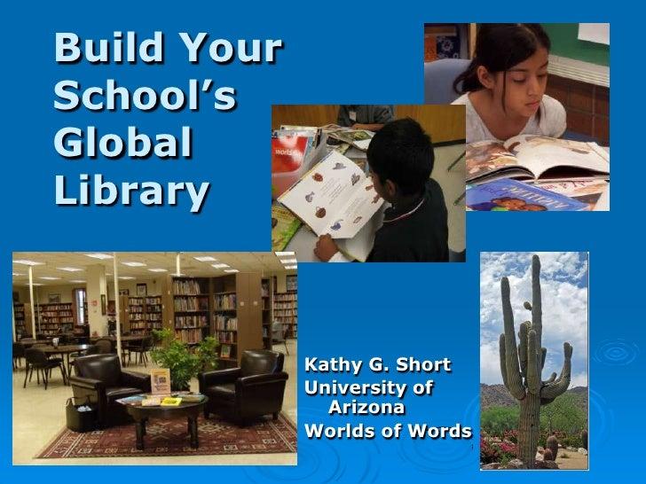 Build YourSchool'sGlobalLibrary             Kathy G. Short             University of               Arizona             Wor...