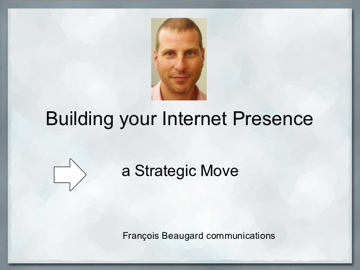 Building your Internet Presence        a Strategic Move        François Beaugard communications