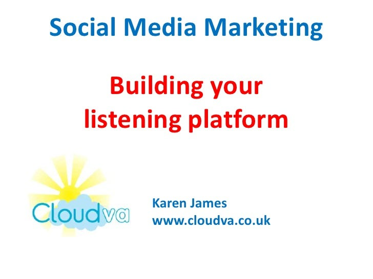 Social Media MarketingBuilding your listening platform<br />Karen James<br />www.cloudva.co.uk<br />