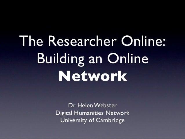 The Researcher Online:  Building an Online      Network          Dr Helen Webster     Digital Humanities Network      Univ...
