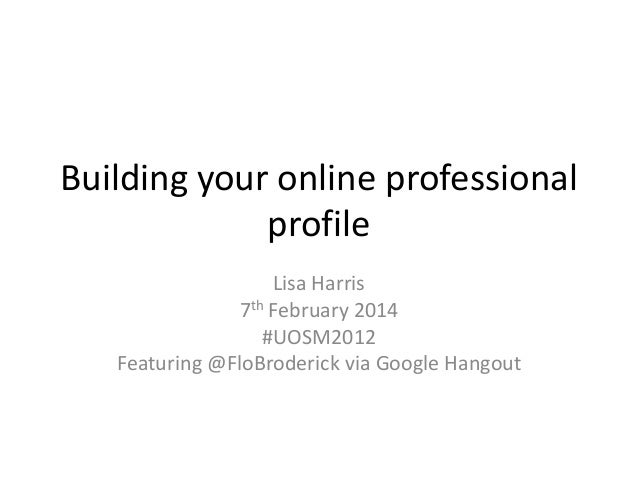 Building your online professional profile Lisa Harris 7th February 2014 #UOSM2012 Featuring @FloBroderick via Google Hango...