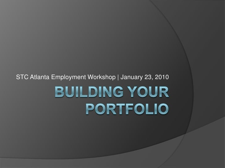 Building Your Portfolio<br />STC Atlanta Employment Workshop | January 23, 2010<br />