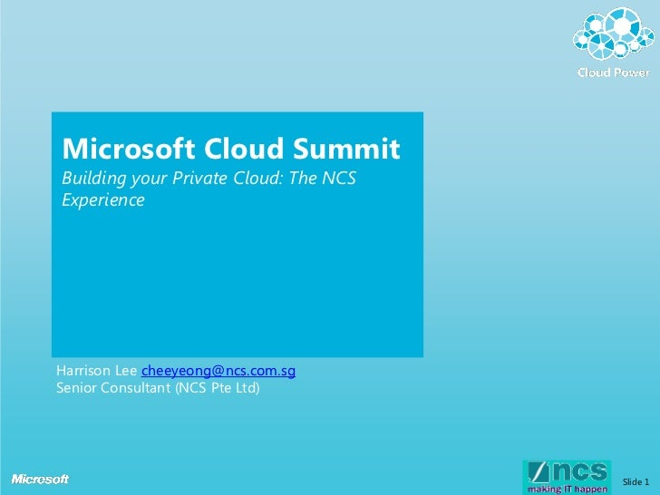 Microsoft Cloud SummitBuilding your Private Cloud: The NCSExperienceHarrison Lee cheeyeong@ncs.com.sgSenior Consultant (NC...