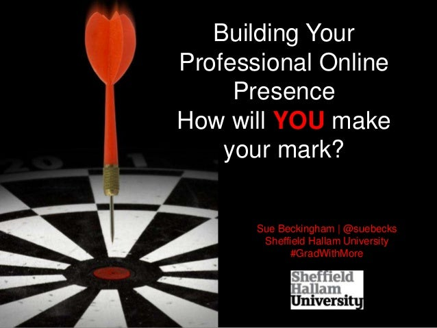 Building Your Professional Online Presence How will YOU make your mark? Sue Beckingham | @suebecks Sheffield Hallam Univer...