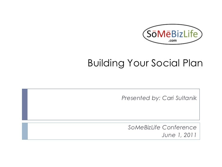 Building Your Social Plan       Presented by: Cari Sultanik         SoMeBizLife Conference                     June 1, 2011