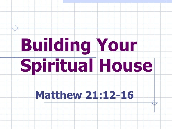 Building Your Spiritual House Matthew 21:12-16