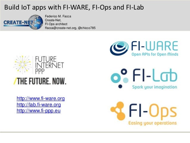 http://www.fi-ware.org http://lab.fi-ware.org http://www.fi-ppp.eu Build IoT apps with FI-WARE, FI-Ops and FI-Lab Federico...
