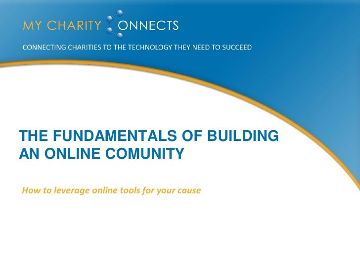 THE FUNDAMENTALS OF BUILDING AN ONLINE COMUNITY  How to leverage online tools for your cause