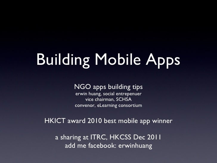 Building Mobile Apps <ul><li>NGO apps building tips </li></ul><ul><li>erwin huang, social entrepenuer </li></ul><ul><li>vi...