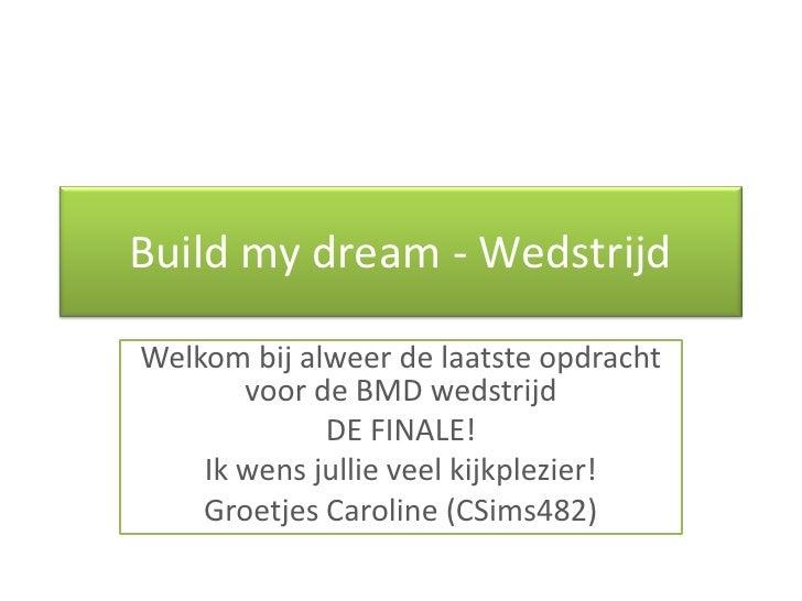 Buildmydream - Wedstrijd<br />Welkom bij alweer de laatste opdracht voor de BMD wedstrijd <br />DE FINALE!<br />Ik wens ju...