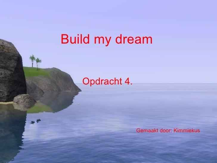 Build my dream Opdracht 4. Gemaakt door: Kimmiekus