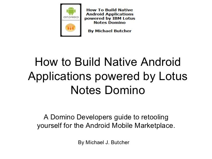 How to Build Native Android Applications powered by Lotus Notes Domino A Domino Developers guide to retooling yourself for...