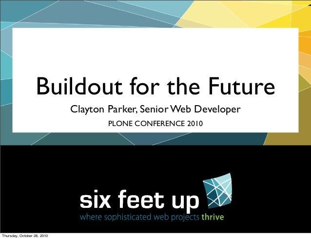 Clayton Parker, Senior Web Developer Buildout for the Future PLONE CONFERENCE 2010 Thursday, October 28, 2010