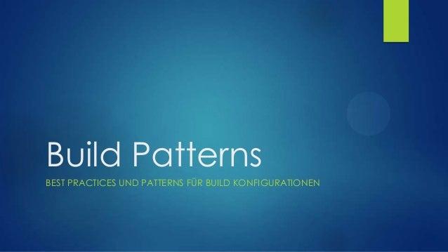 Build Patterns BEST PRACTICES UND PATTERNS FÜR BUILD KONFIGURATIONEN