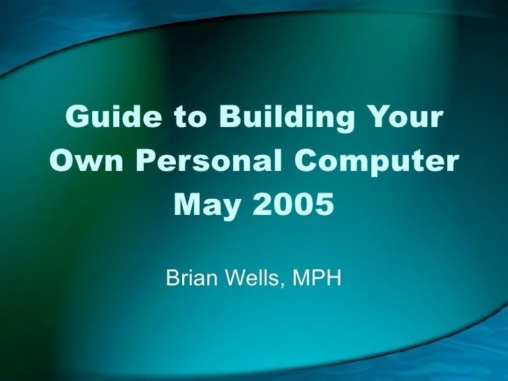 Guide to Building Your Own Personal Computer May 2005 Brian Wells, MPH